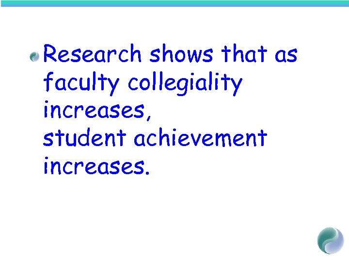 Research shows that as faculty collegiality increases, student achievement increases.