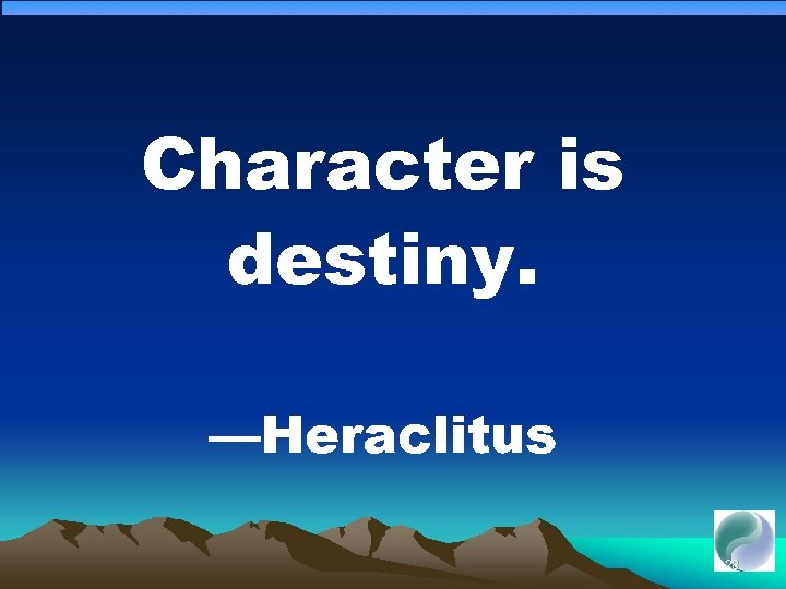 Character is destiny. —Heraclitus 128