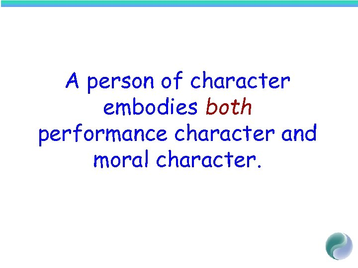 A person of character embodies both performance character and moral character.