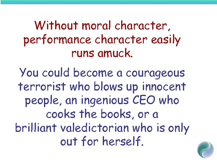 Without moral character, performance character easily runs amuck. You could become a courageous terrorist