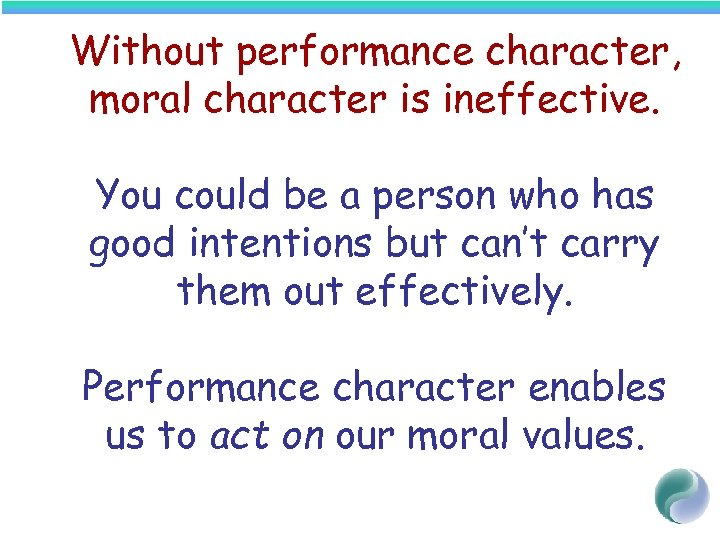 Without performance character, moral character is ineffective. You could be a person who has