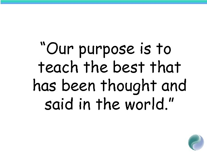 """Our purpose is to teach the best that has been thought and said in"