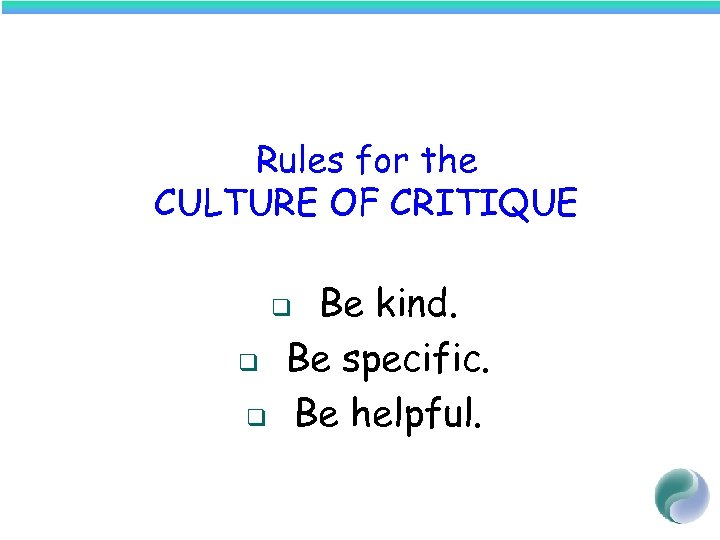 Rules for the CULTURE OF CRITIQUE Be kind. Be specific. Be helpful. q q