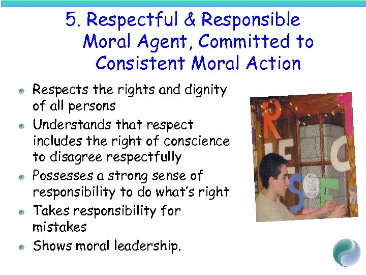 5. Respectful & Responsible Moral Agent, Committed to Consistent Moral Action Respects the rights