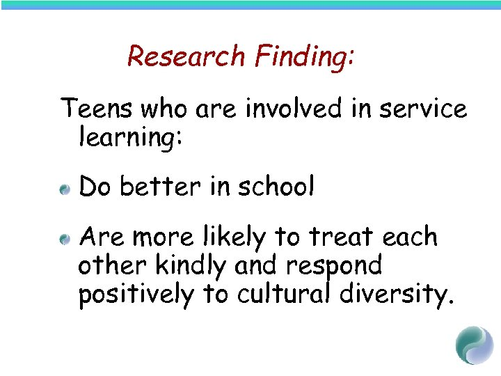 Research Finding: Teens who are involved in service learning: Do better in school Are