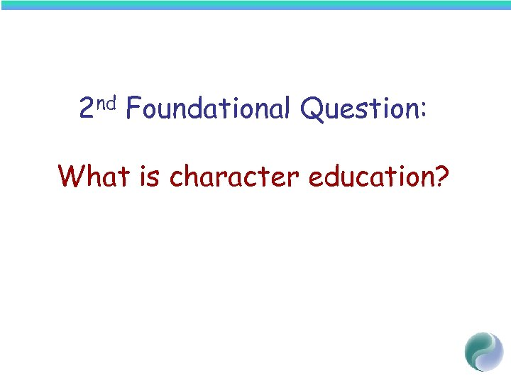 2 nd Foundational Question: What is character education?