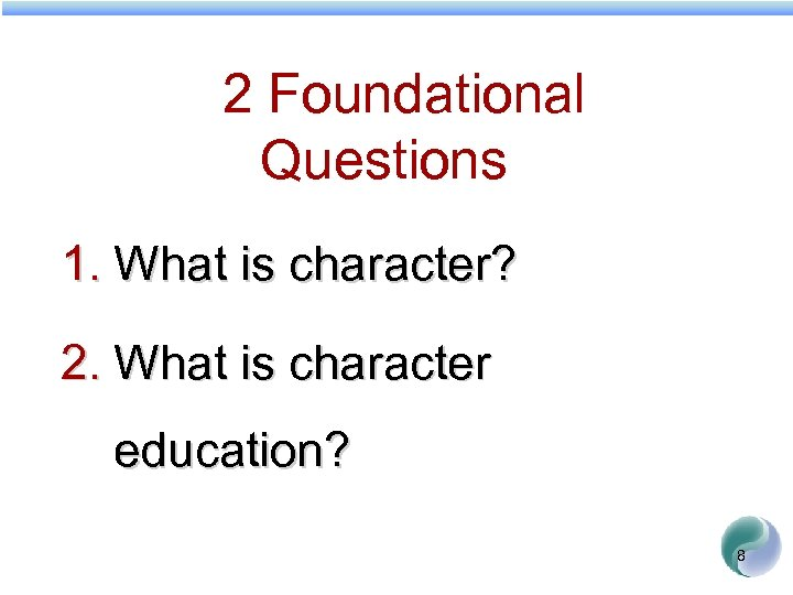 2 Foundational Questions 1. What is character? 2. What is character education? 8