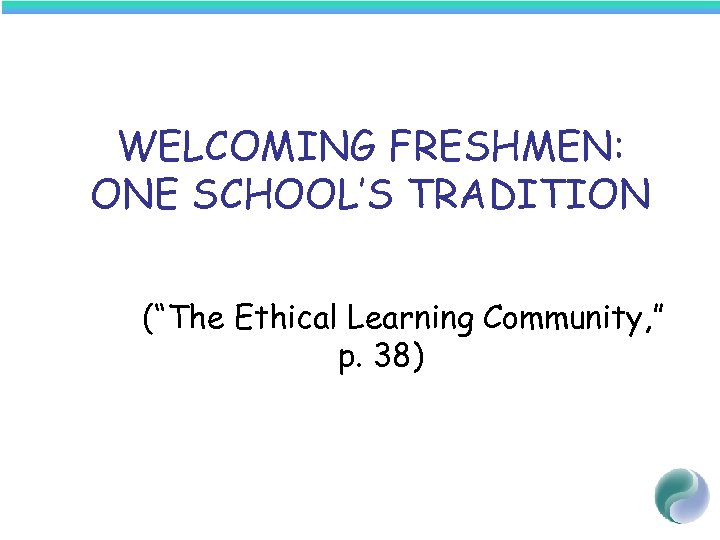 "WELCOMING FRESHMEN: ONE SCHOOL'S TRADITION (""The Ethical Learning Community, "" p. 38)"