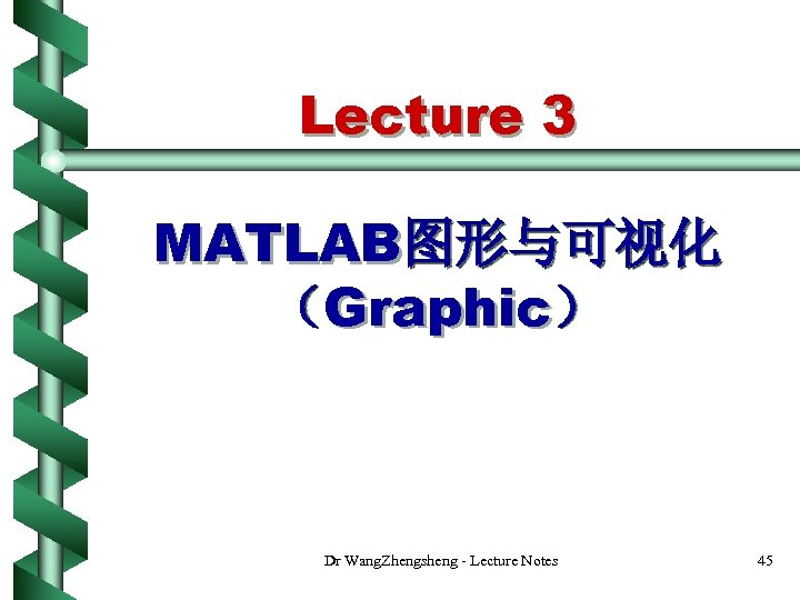 Lecture 3 MATLAB图形与可视化 (Graphic) Dr Wang. Zhengsheng - Lecture Notes 45