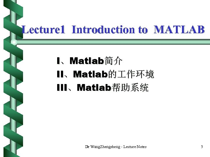 Lecture 1 Introduction to MATLAB I、Matlab简介 II、Matlab的 作环境 III、Matlab帮助系统 Dr Wang. Zhengsheng - Lecture