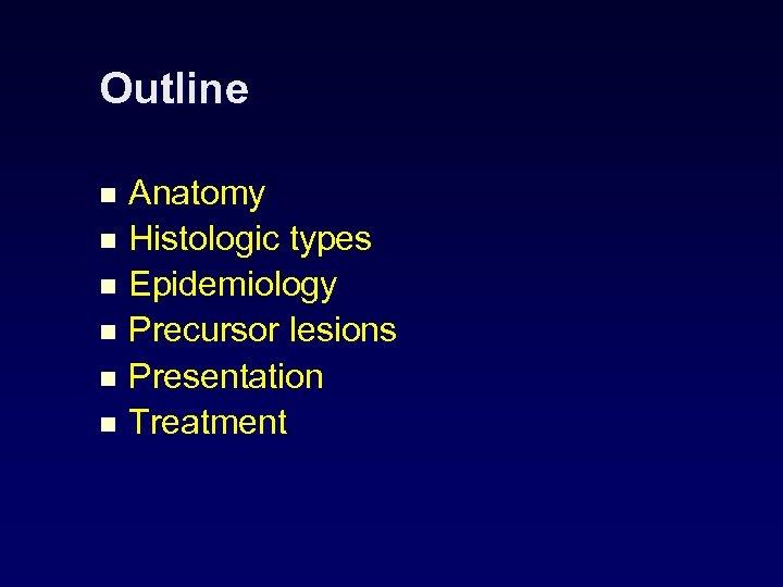 Outline Anatomy n Histologic types n Epidemiology n Precursor lesions n Presentation n Treatment