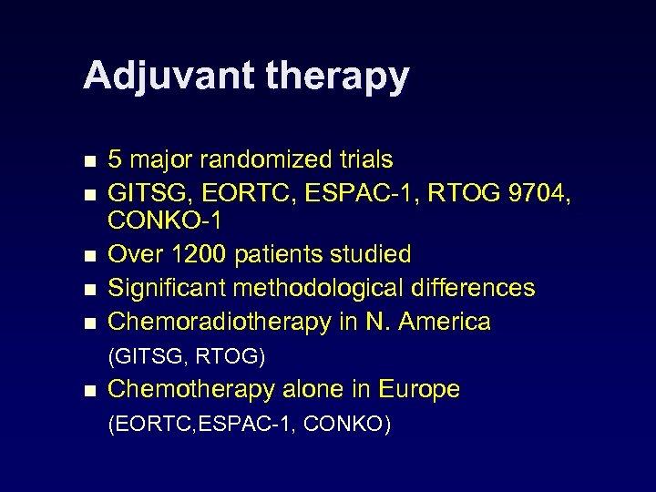 Adjuvant therapy n n n 5 major randomized trials GITSG, EORTC, ESPAC-1, RTOG 9704,