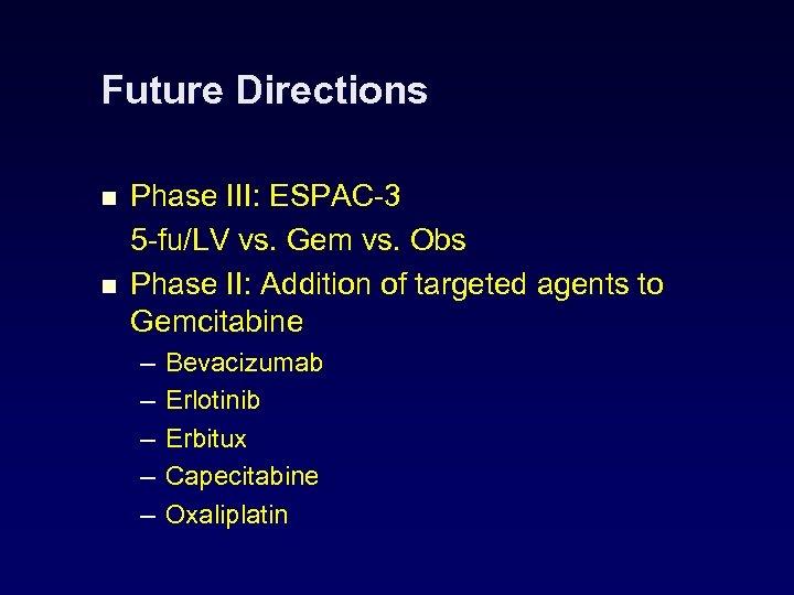 Future Directions n n Phase III: ESPAC-3 5 -fu/LV vs. Gem vs. Obs Phase