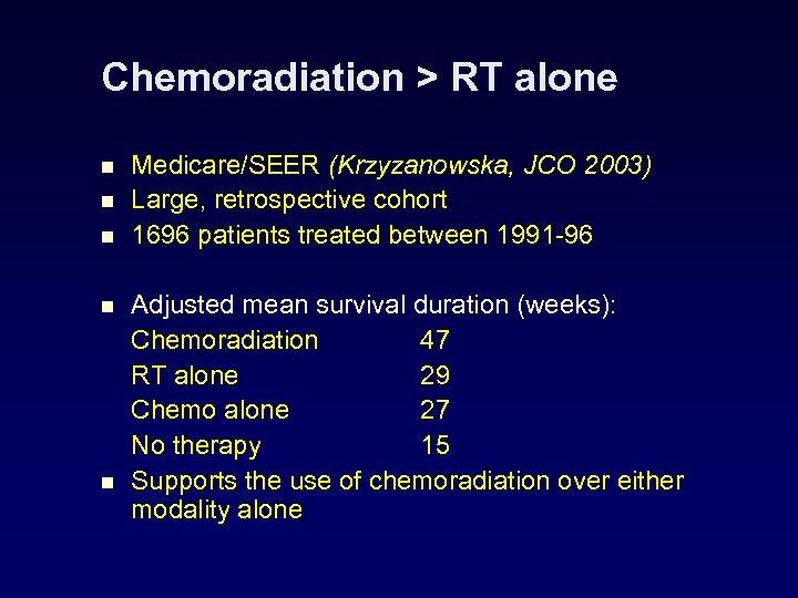 Chemoradiation > RT alone n n n Medicare/SEER (Krzyzanowska, JCO 2003) Large, retrospective cohort
