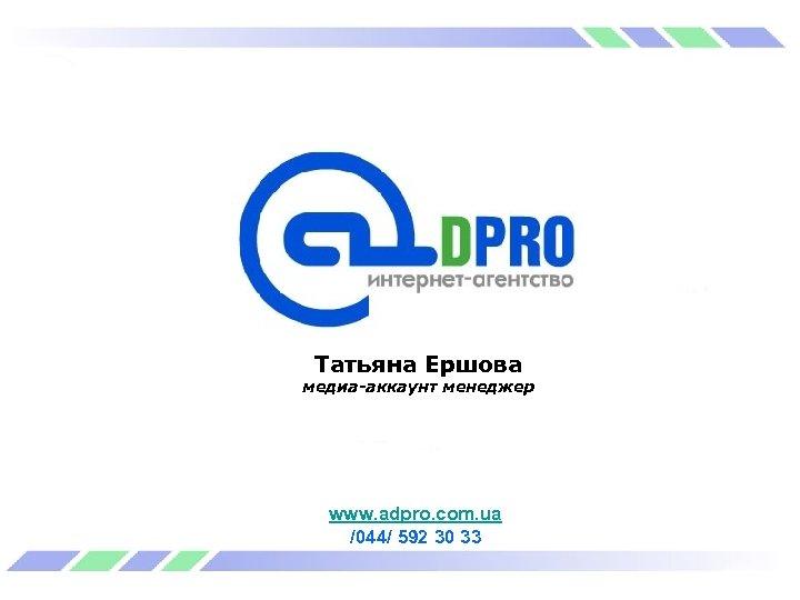 Татьяна Ершова медиа-аккаунт менеджер www. adpro. com. ua /044/ 592 30 33