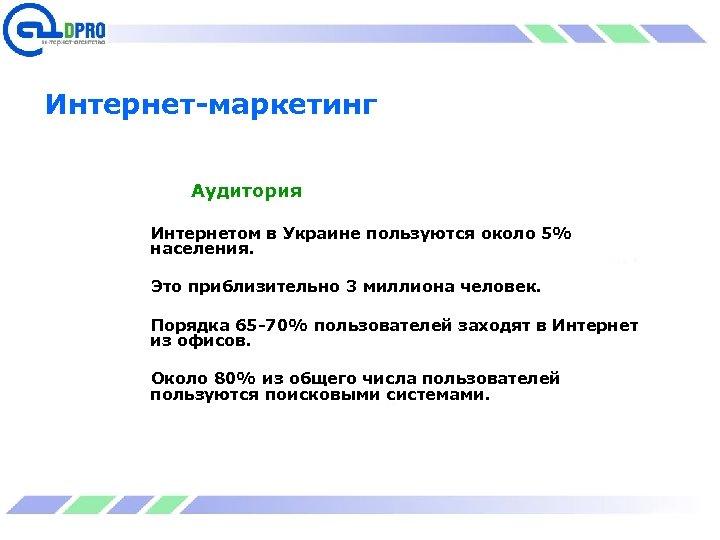 Интернет-маркетинг Аудитория Интернетом в Украине пользуются около 5% населения. Это приблизительно 3 миллиона человек.