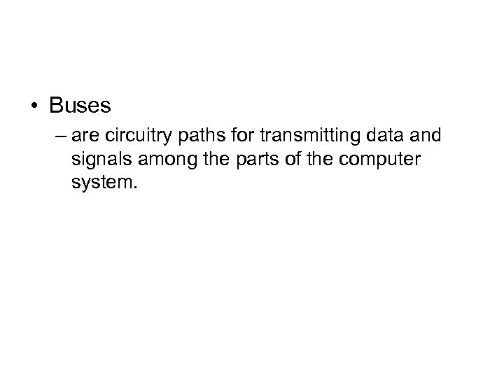 • Buses – are circuitry paths for transmitting data and signals among the