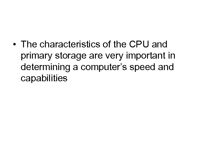 • The characteristics of the CPU and primary storage are very important in