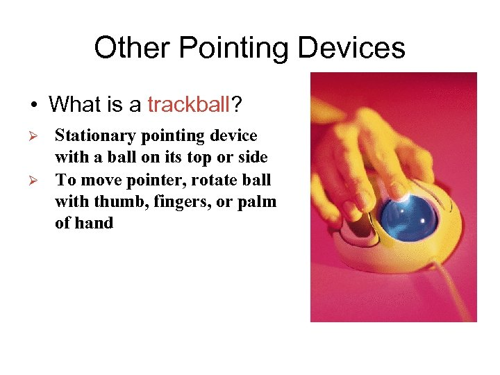 Other Pointing Devices • What is a trackball? Ø Ø Stationary pointing device with