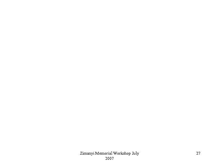 Zimanyi Memorial Workshop July 2007 27