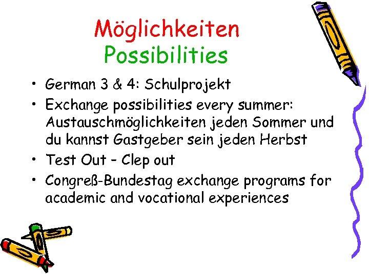 Möglichkeiten Possibilities • German 3 & 4: Schulprojekt • Exchange possibilities every summer: Austauschmöglichkeiten