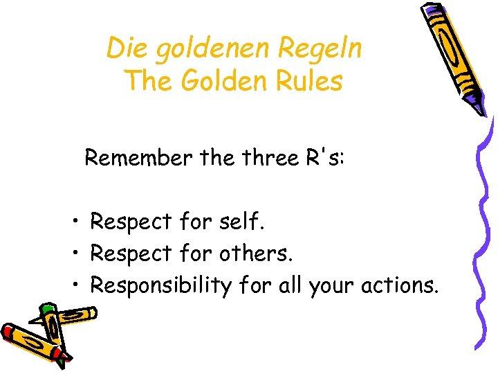 Die goldenen Regeln The Golden Rules Remember the three R's: • Respect for self.