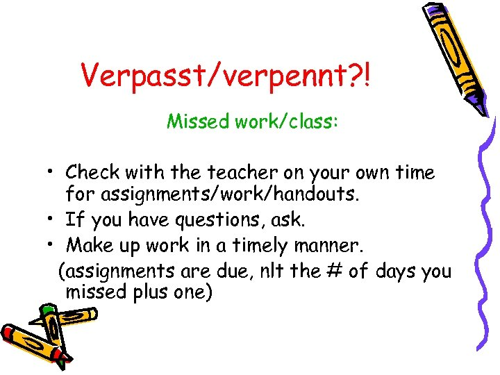 Verpasst/verpennt? ! Missed work/class: • Check with the teacher on your own time for