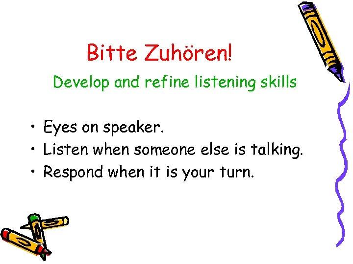 Bitte Zuhören! Develop and refine listening skills • Eyes on speaker. • Listen when