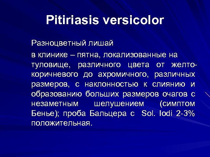 Pitiriasis versicolor Разноцветный лишай в клинике – пятна, локализованные на туловище, различного цвета от