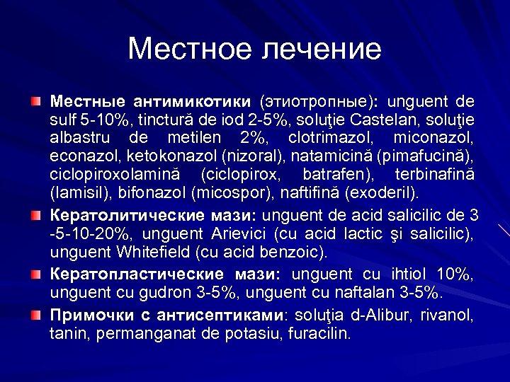 Местное лечение Местные антимикотики (этиотропные): unguent de sulf 5 -10%, tinctură de iod 2