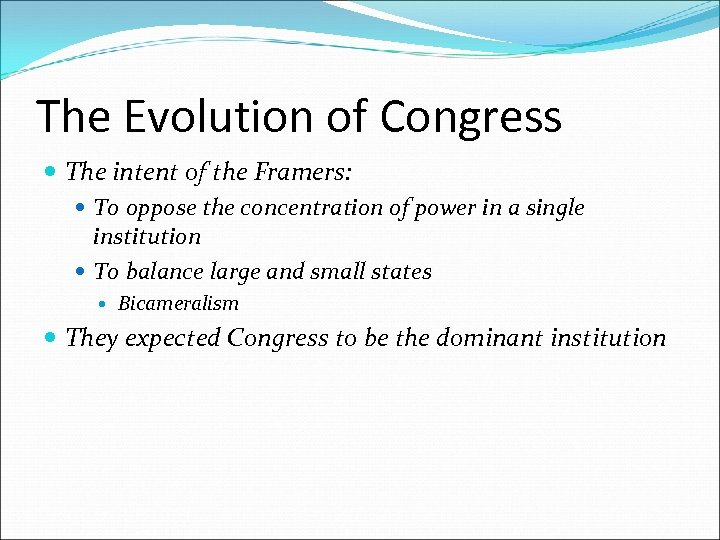 The Evolution of Congress The intent of the Framers: To oppose the concentration of