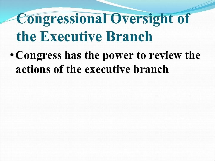 Congressional Oversight of the Executive Branch • Congress has the power to review the