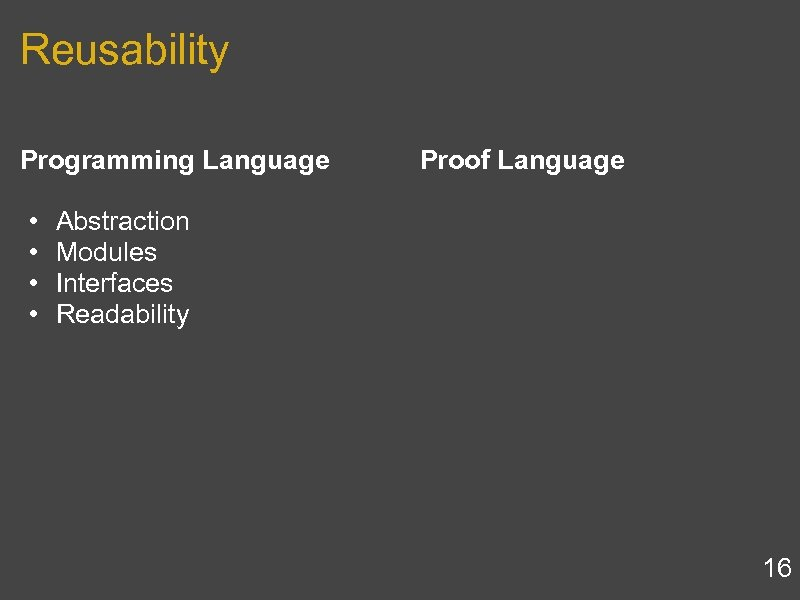Reusability Programming Language • Abstraction • Modules • Interfaces • Readability Proof Language 16