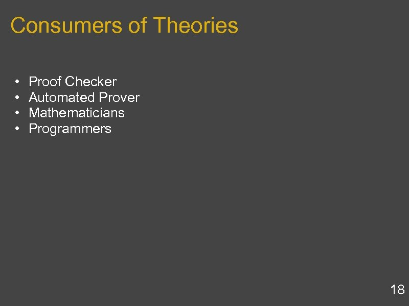 Consumers of Theories • • Proof Checker Automated Prover Mathematicians Programmers 18