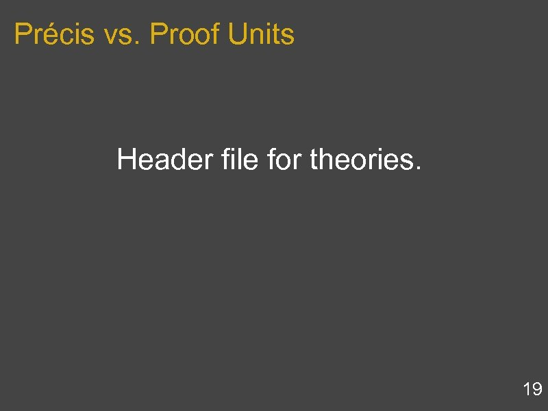 Précis vs. Proof Units Header file for theories. 19
