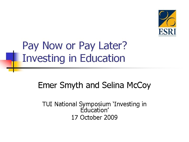 Pay Now or Pay Later? Investing in Education Emer Smyth and Selina Mc. Coy