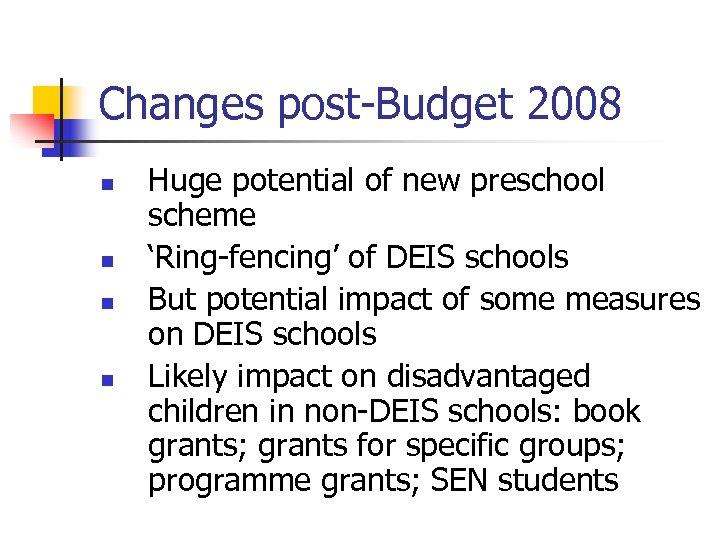 Changes post-Budget 2008 n n Huge potential of new preschool scheme 'Ring-fencing' of DEIS