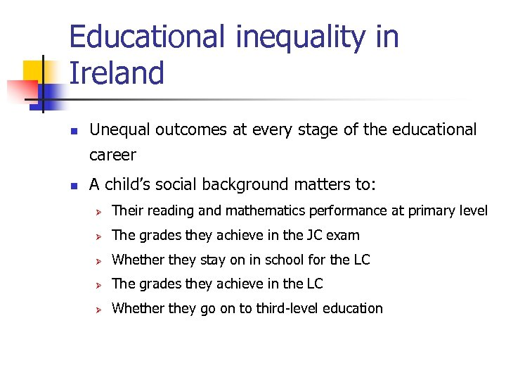 Educational inequality in Ireland n n Unequal outcomes at every stage of the educational