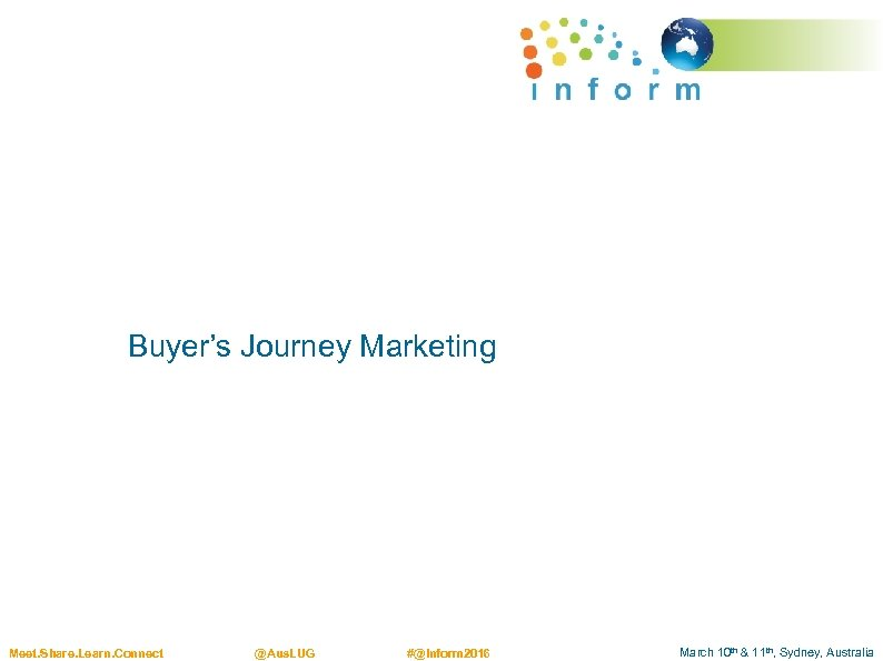 Buyer's Journey Marketing Meet. Share. Learn. Connect @Aus. LUG #@Inform 2016 March 10 th