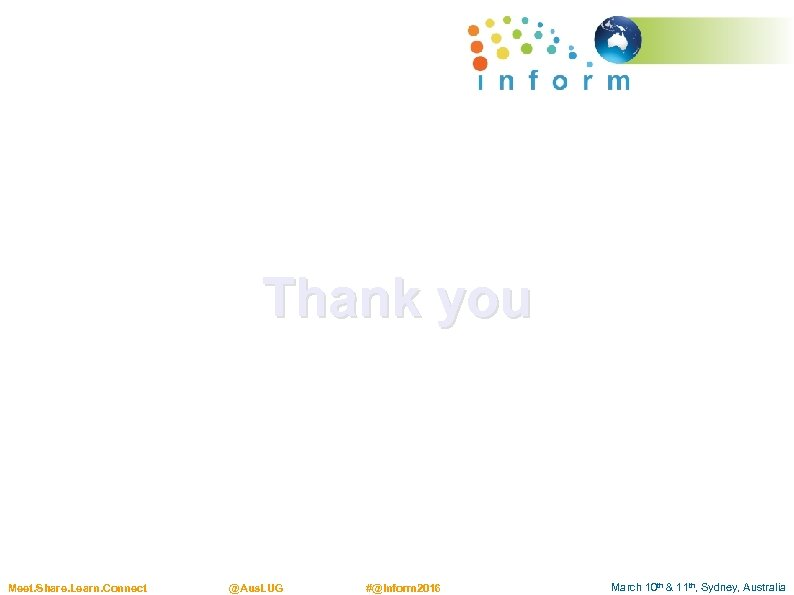 Thank you Meet. Share. Learn. Connect @Aus. LUG #@Inform 2016 March 10 th &