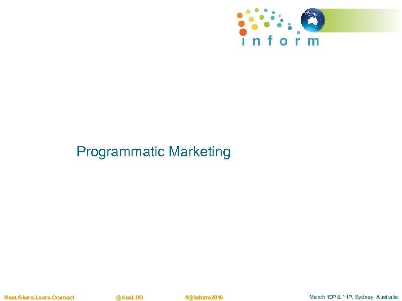 Programmatic Marketing Meet. Share. Learn. Connect @Aus. LUG #@Inform 2016 March 10 th &