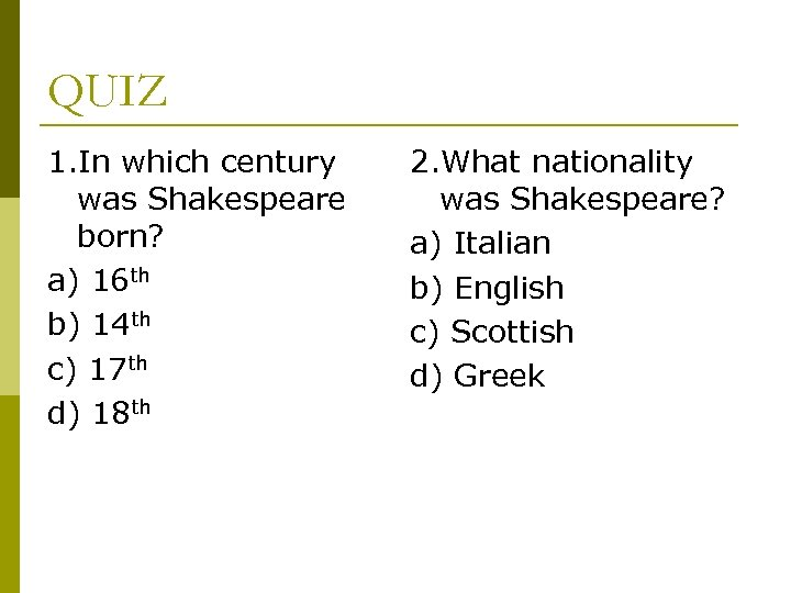 QUIZ 1. In which century was Shakespeare born? a) 16 th b) 14 th