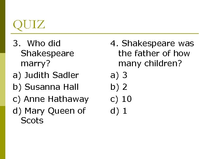 QUIZ 3. Who did Shakespeare marry? a) Judith Sadler b) Susanna Hall c) Anne