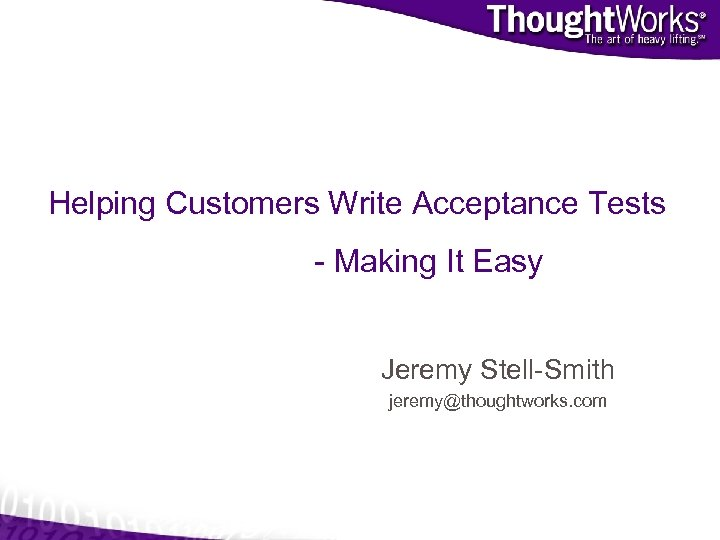 Helping Customers Write Acceptance Tests - Making It Easy Jeremy Stell-Smith jeremy@thoughtworks. com