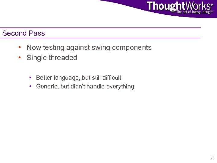 Second Pass • Now testing against swing components • Single threaded • Better language,