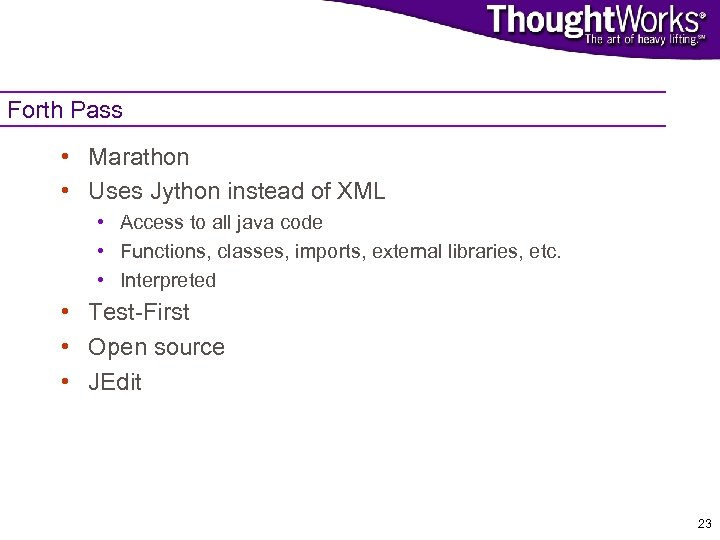Forth Pass • Marathon • Uses Jython instead of XML • Access to all