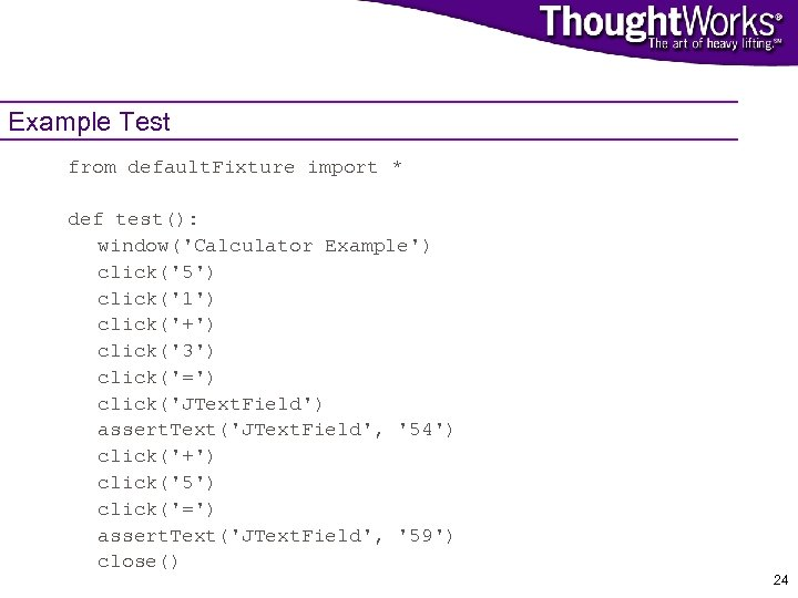 Example Test from default. Fixture import * def test(): window('Calculator Example') click('5') click('1') click('+')