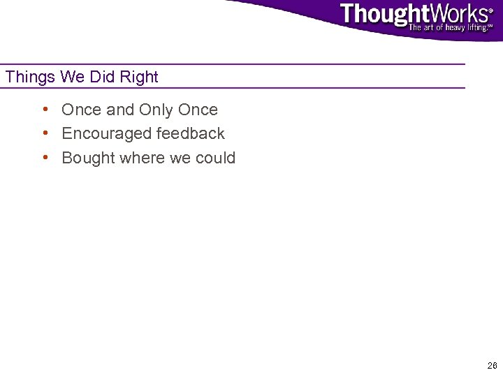 Things We Did Right • Once and Only Once • Encouraged feedback • Bought