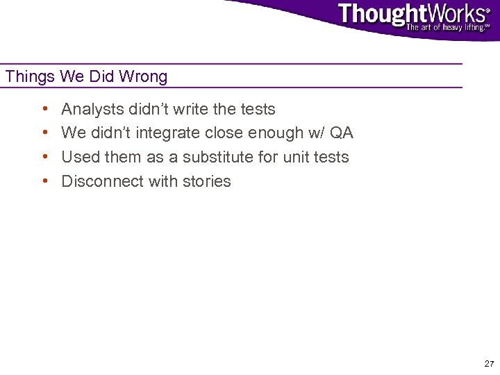 Things We Did Wrong • • Analysts didn't write the tests We didn't integrate