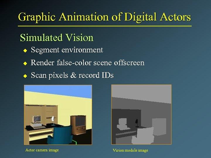 Graphic Animation of Digital Actors Simulated Vision u Segment environment u Render false-color scene